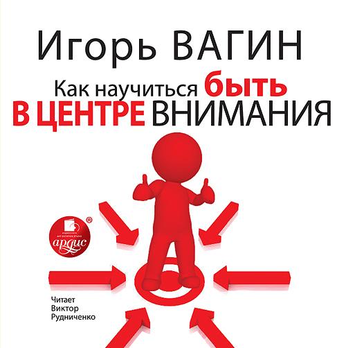 Игорь Вагин Как научиться быть в центре внимания