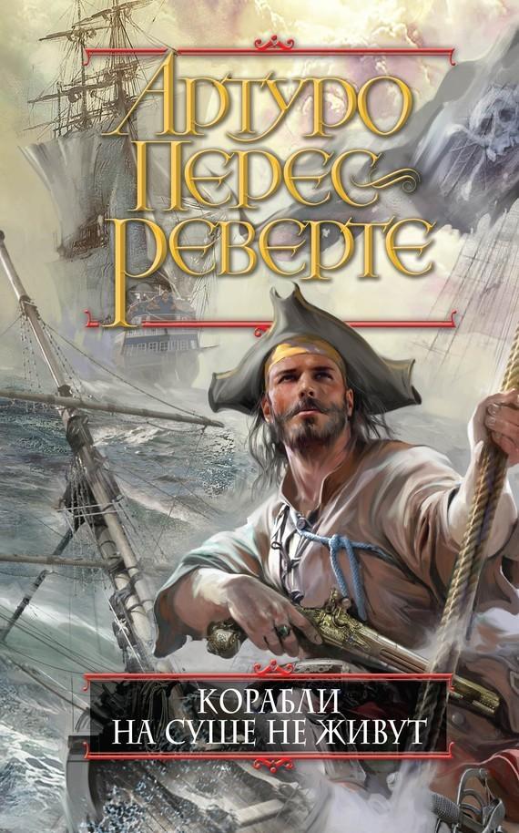 Артуро Перес-Реверте Корабли на суше не живут артуро перес реверте терпеливый снайпер