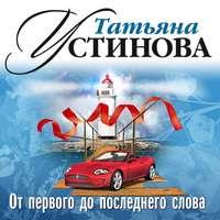 Устинова, Татьяна  - От первого до последнего слова