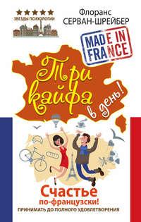 Серван-Шрайбер, Флоранс  - Три кайфа в день! Счастье по-французски! Принимать до полного удовлетворения