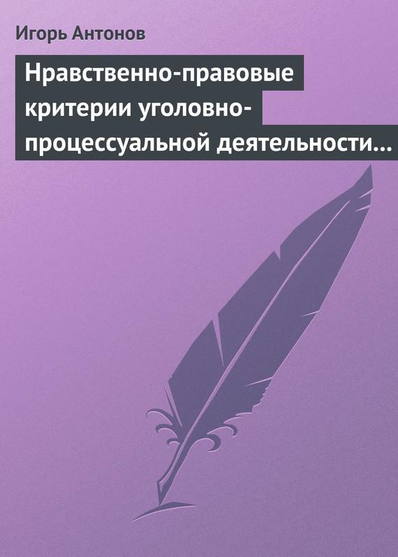 бесплатно Игорь Антонов Скачать Нравственно-правовые критерии уголовно-процессуальной деятельности следователей