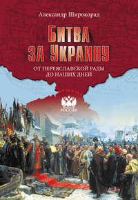 - Битва за Украину. От Переяславской рады до наших дней