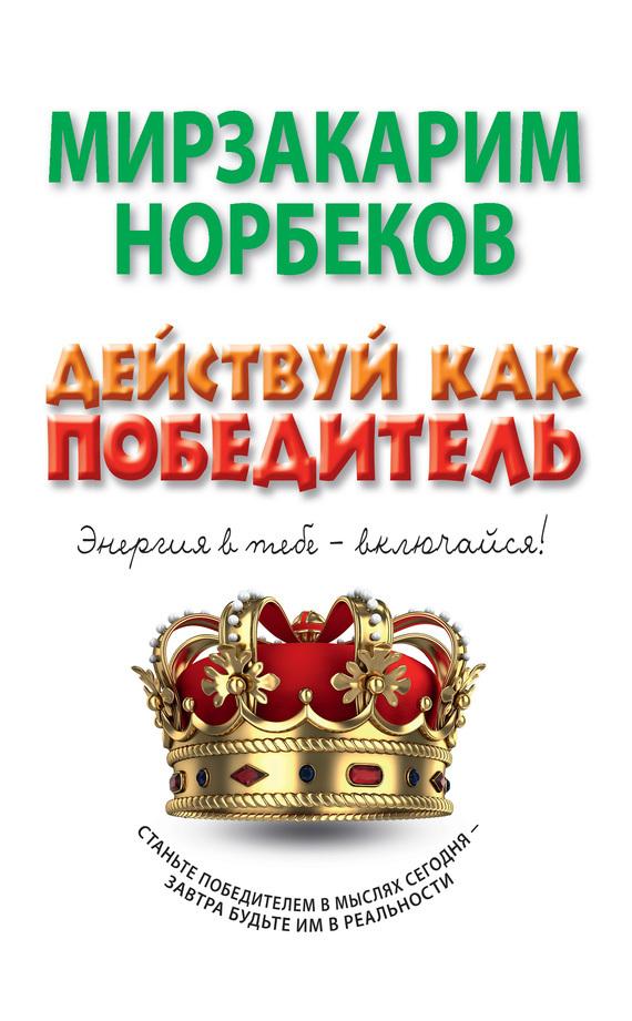 Мирзакарим Норбеков Действуй как победитель норбеков мирзакарим санакулович победи болезни силой духа