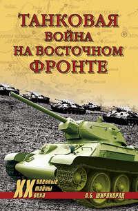 Широкорад, Александр  - Танковая война на Восточном фронте