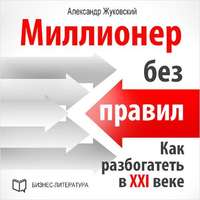 Жуковский, Александр  - Миллионер без правил. Как разбогатеть в XXI веке