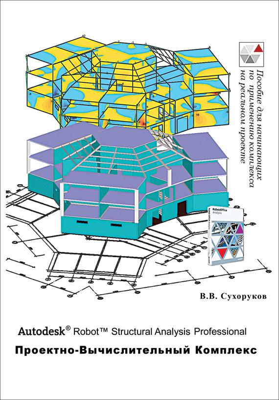 В. В. Сухоруков Autodesk Robot Structural Analysis Professional. Проектно-вычислительный комплекс user centered design in erp implementation requirements analysis