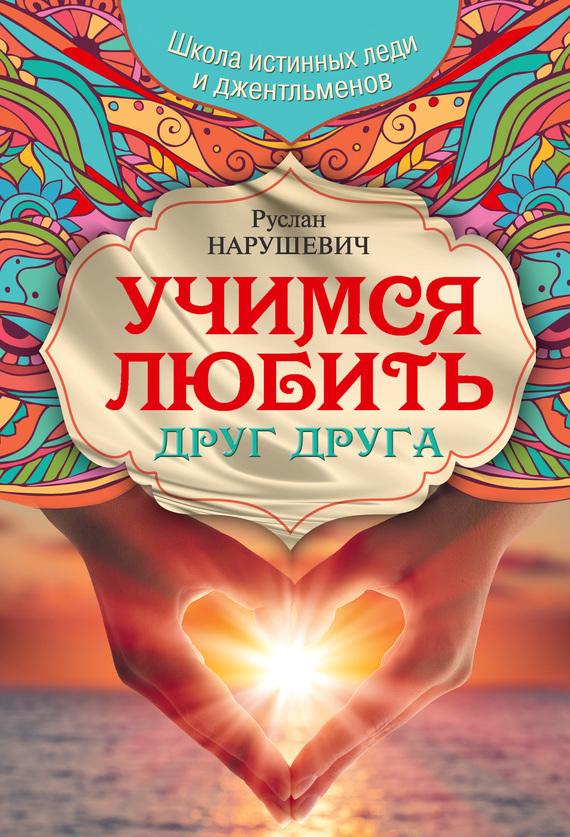 Руслан Нарушевич - Учимся любить друг друга. Школа истинных леди и джентльменов