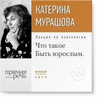 """Мурашова, Екатерина  - Лекция «Что такое """"Быть взрослым""""»"""
