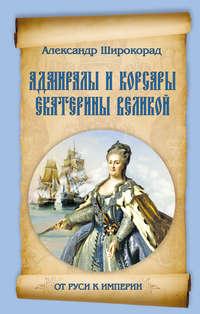 Широкорад, Александр  - Адмиралы и корсары Екатерины Великой