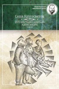 Кругосветов, Саша  - Путешествия капитана Александра. Том 4