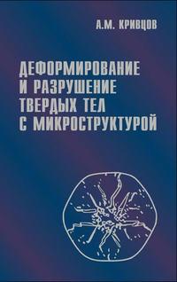 Кривцов, Антон  - Деформирование и разрушение твердых тел с микроструктурой