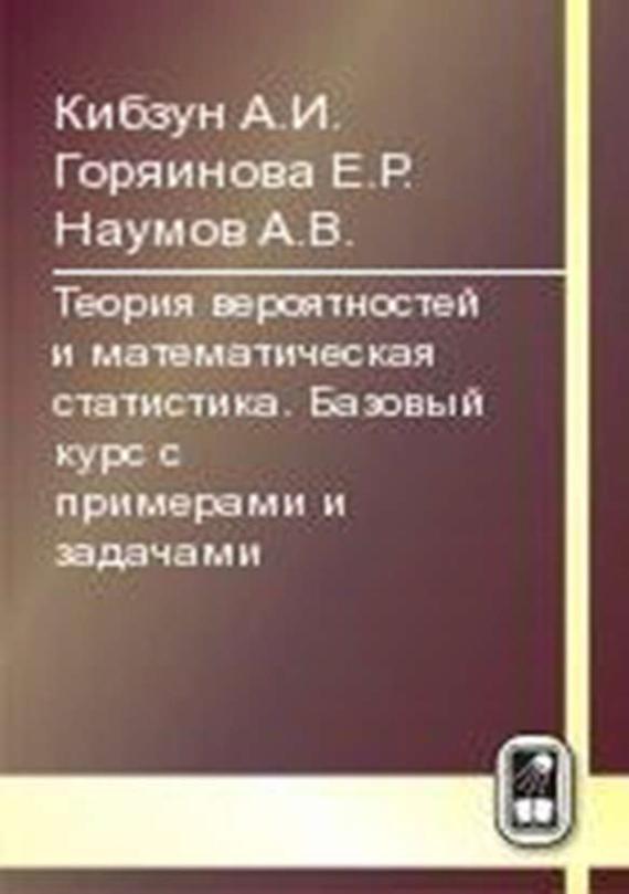 Е. Р. Горяинова Теория вероятностей и математическая статистика. Базовый курс с примерами и задачами ISBN: 978-5-9221-0836-2