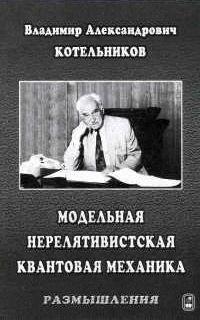Владимир Котельников Модельная нерелятивистская квантовая механика. Размышления владимир неволин квантовая физика и нанотехнологии