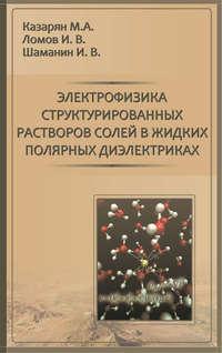 Казарян, М. А.  - Электрофизика структурированных растворов солей в жидких полярных диэлектриках