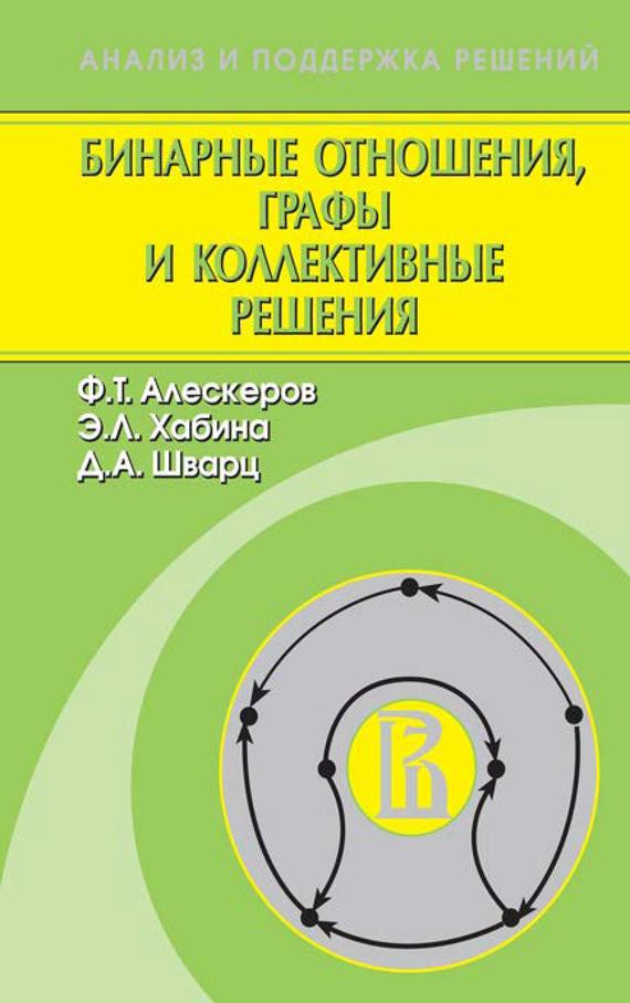 Ф. Т. Алескеров Бинарные отношения, графы и коллективные решения ISBN: 978-5-9221-1363-2 бинарные отношения графы и коллективные решения