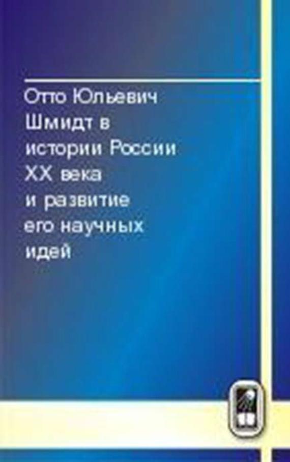 Коллектив авторов Отто Юльевич Шмидт в истории России XX века и развитие его научных идей