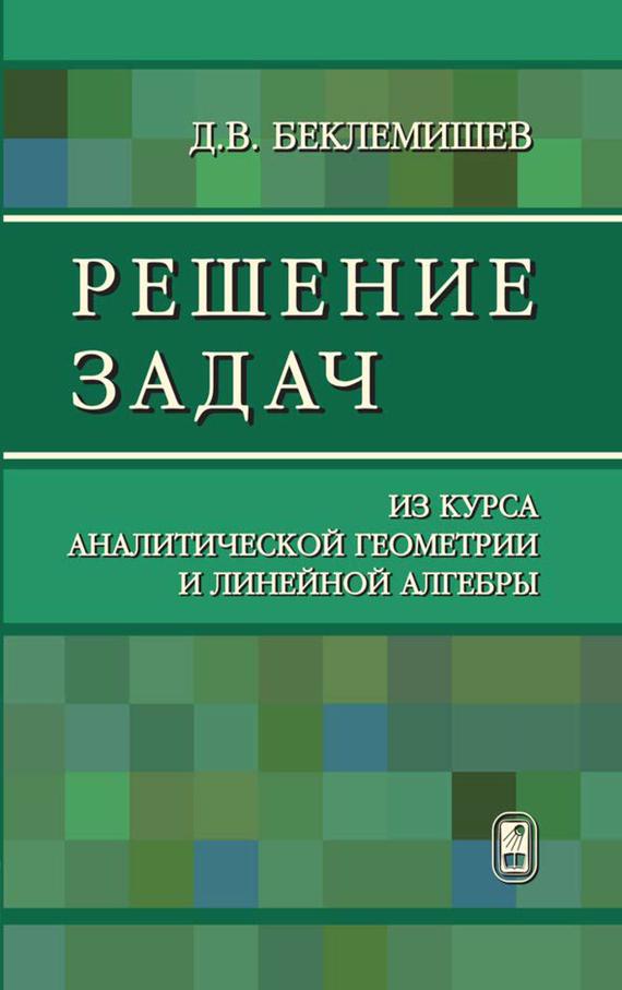 Дмитрий Беклемишев Решение задач из курса аналитической геометрии и линейной алгебры цена