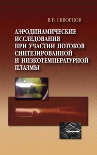 Скворцов, Владимир  - Аэродинамические исследования при участии потоков синтезированной и низкотемпературной плазмы