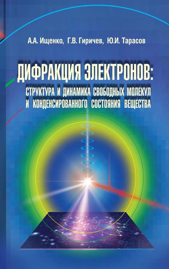 Юрий Тарасов Дифракция электронов. Структура и динамика свободных молекул и конденсированного состояния вещества