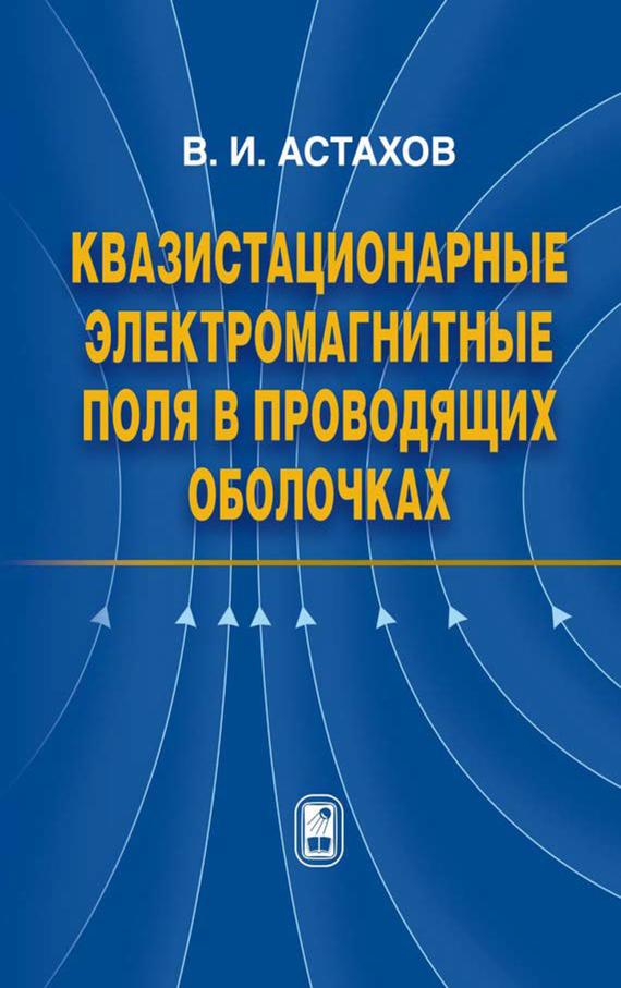Владимир Астахов Квазистационарные электромагнитные поля в проводящих оболочках методы расчета электромагнитных полей