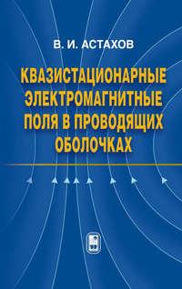 Астахов, Владимир  - Квазистационарные электромагнитные поля в проводящих оболочках