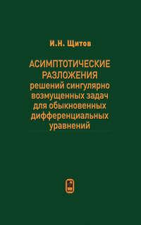 Щитов, Игорь  - Асимптотические разложения решений сингулярно возмущенных задач для обыкновенных дифференциальных уравнений