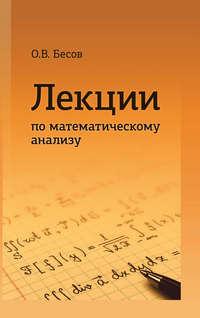 Бесов, Олег  - Лекции по математическому анализу