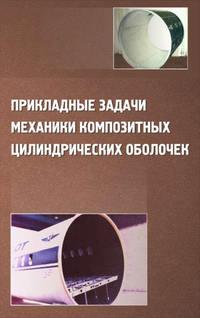 Соломонов, Юрий  - Прикладные задачи механики композитных цилиндрических оболочек
