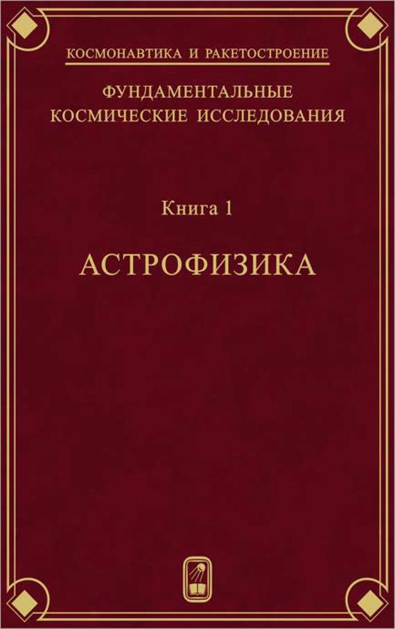 Коллектив авторов Фундаментальные космические исследования. Книга 1. Астрофизика