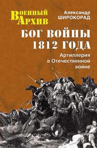 Широкорад, Александр  - Бог войны 1812 года. Артиллерия в Отечественной войне