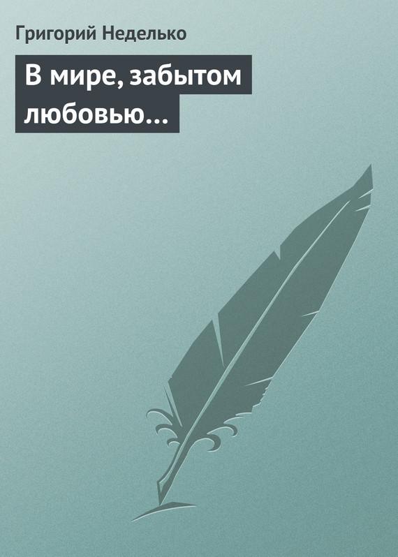 Григорий Неделько В мире, забытом любовью… григорий неделько в мире забытом любовью…