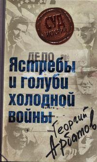 Арбатов, Георгий  - Дело: «Ястребы и голуби холодной войны»
