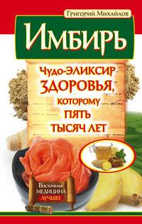 Михайлов, Григорий  - Имбирь. Чудо-эликсир здоровья, которому пять тысяч лет