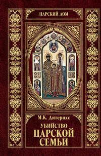 Дитерихс, Михаил  - Убийство Царской Семьи и членов Романовых на Урале