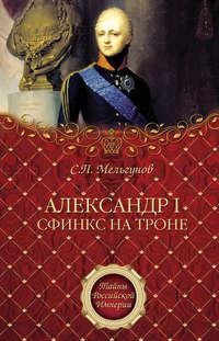 Мельгунов, Сергей  - Александр I. Сфинкс на троне