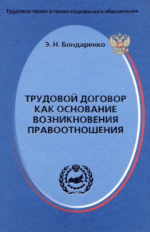 Э. Н. Бондаренко Трудовой договор как основание возникновения правоотношения рогожин м трудовой договор заключение изменение расторжение