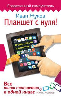 Жуков, Иван  - Планшет с нуля! Все типы планшетов в одной книге