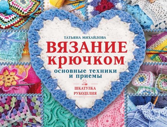 Т. В. Михайлова Вязание крючком. Основные техники и приемы