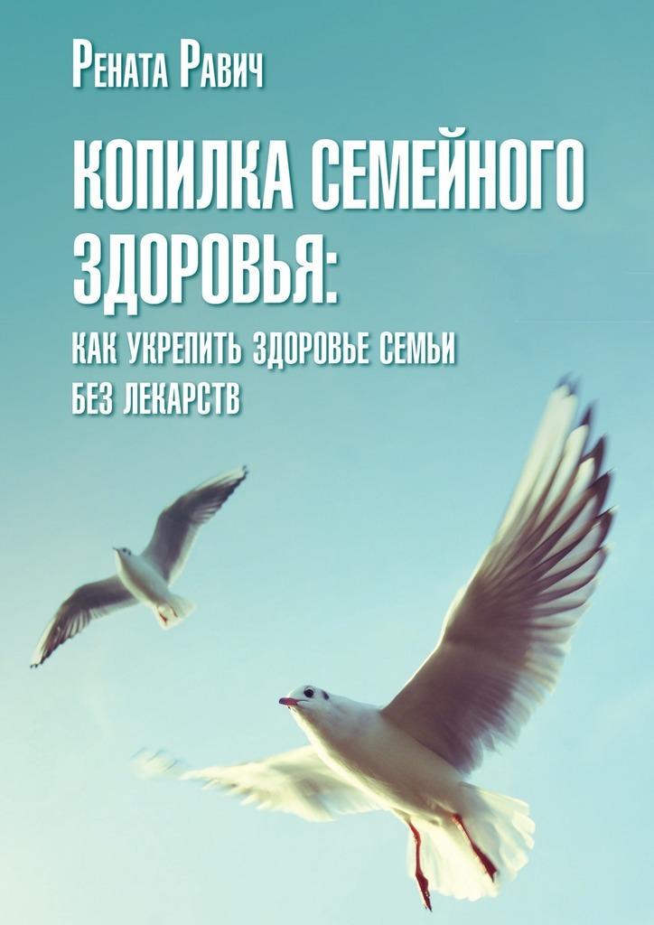 Рената Равич Копилка семейного здоровья ISBN: 9785447445522 из опыта семейного врача