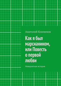 Клименок, Анатолий  - Как я был марсианином, или Повесть опервой любви