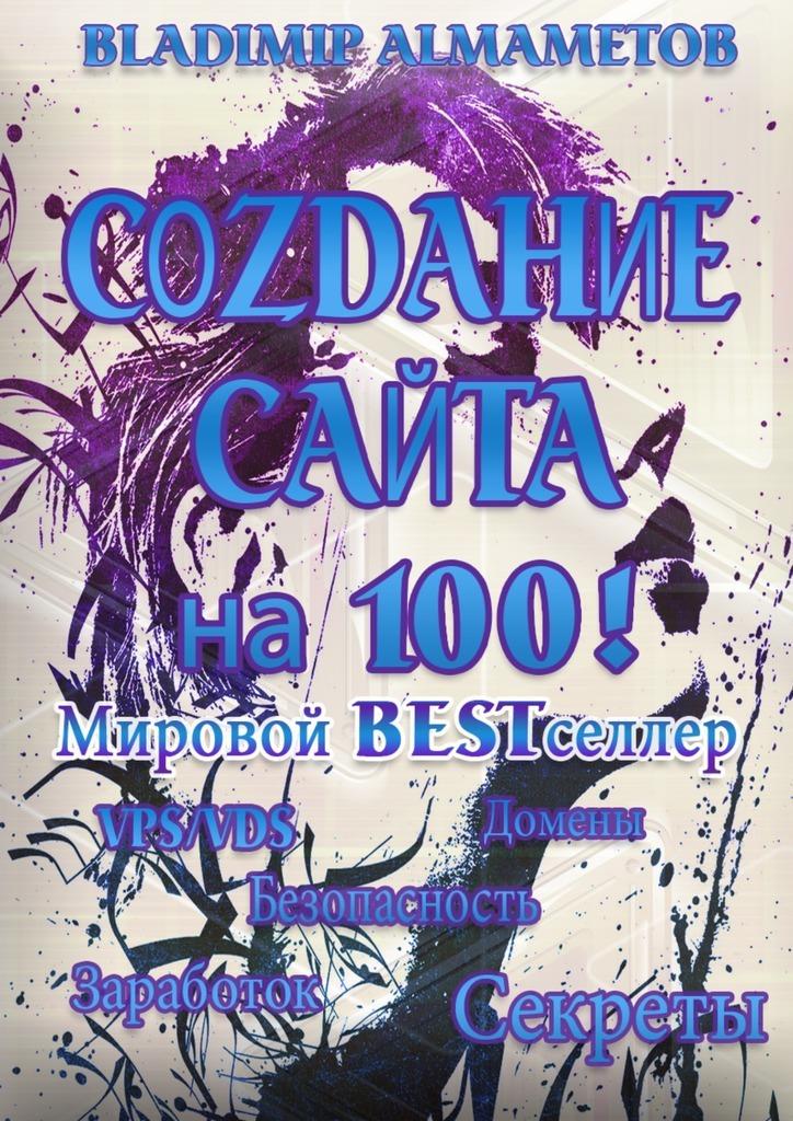 Владимир Алмаметов Создание сайта на100! Самостоятельное создание сайта! видео уроки о верстке продвижение создание сайтов