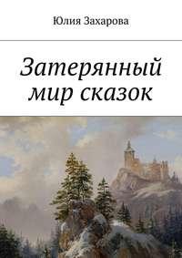 Захарова, Юлия  - Затерянный мир сказок