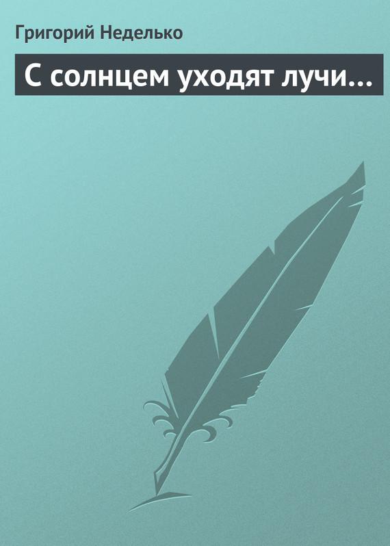 Григорий Неделько С солнцем уходят лучи… григорий неделько всем известно…