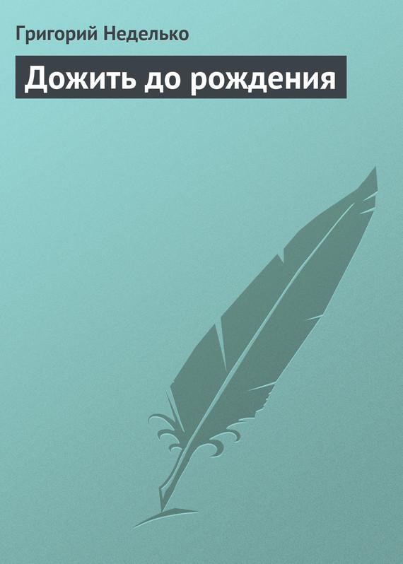 Григорий Неделько Дожить до рождения григорий неделько в мире забытом любовью…