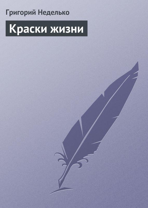 Григорий Неделько Краски жизни григорий неделько в мире забытом любовью…