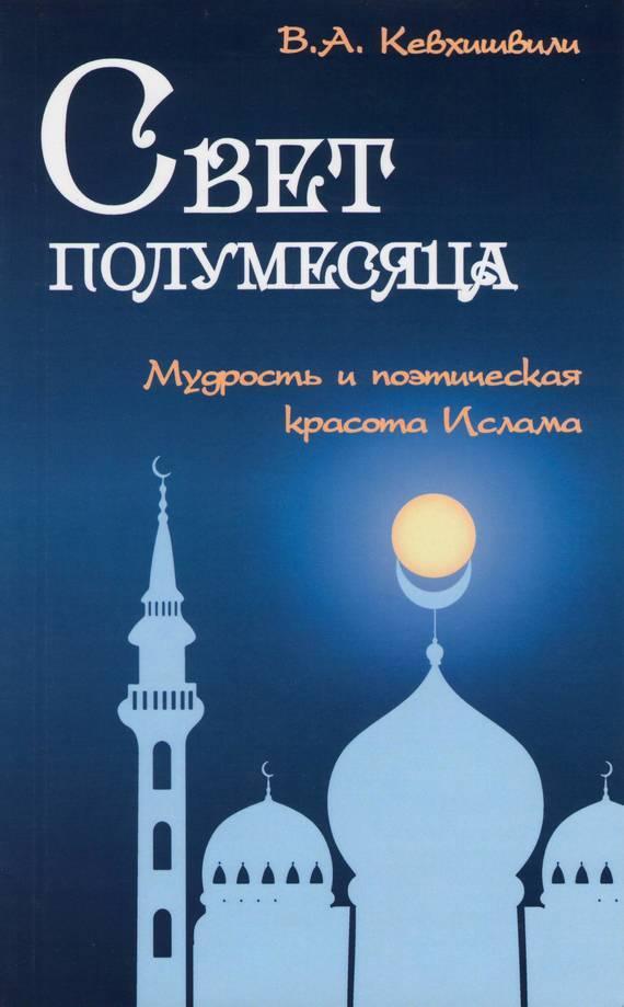 Владимир Кевхишвили Свет полумесяца. Мудрость и поэтическая красота Ислама мансур али насиф венец избранных хадисов