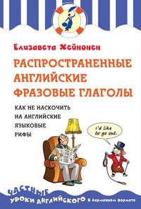Хейнонен, Елизавета  - Распространенные английские фразовые глаголы. Как не наскочить на английские языковые рифы