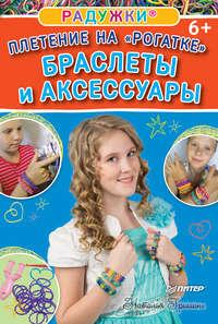 Гришина, Наталия  - Радужки. Плетение на «Рогатке». Браслеты и аксессуары