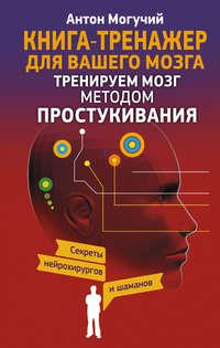 Могучий, Антон  - Тренируем мозг методом простукивания. Секреты нейрохирургов и шаманов