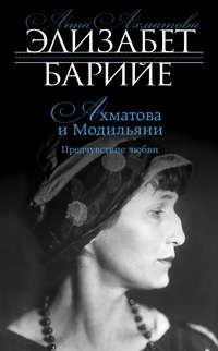 Барийе, Элизабет  - Ахматова и Модильяни. Предчувствие любви